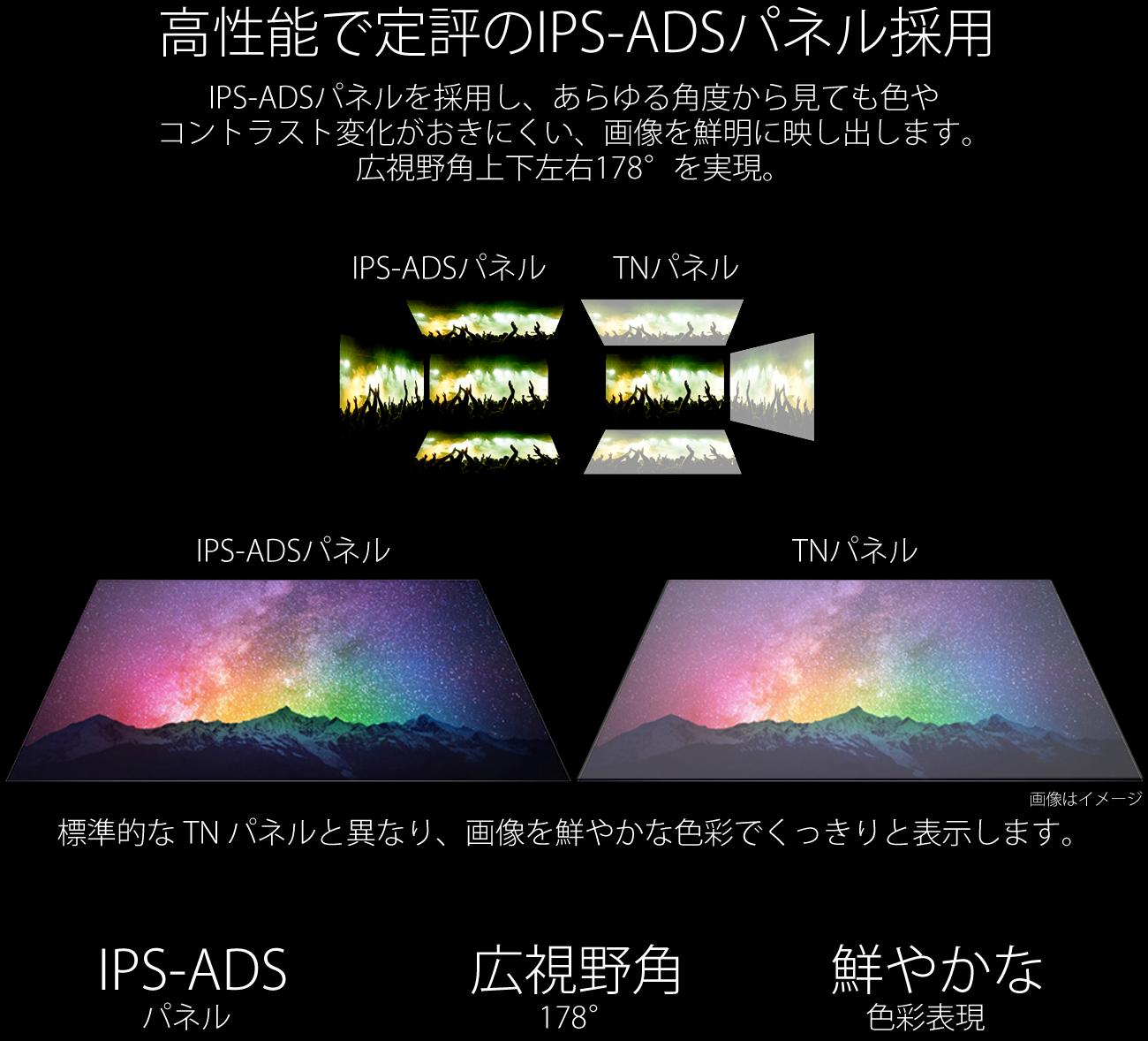 標準的なTNパネルと異なり、画像を鮮やかな色彩でくっきりと表示します。快適な写真鑑賞やウェブブラウズができるのたけでなく、色の正確性や一貫した明るさを常に求める専門用途にも最適です。