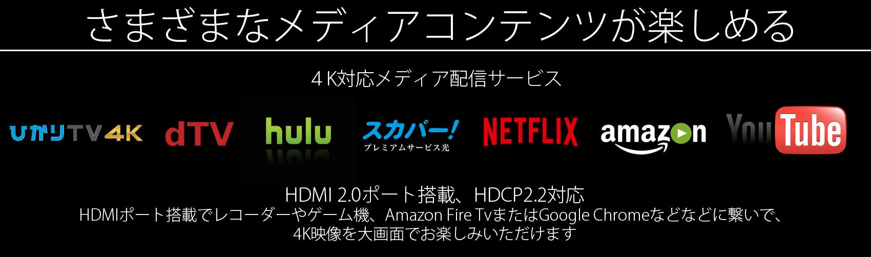 パソコンのみならず、さまざまなメディアコンテンツが楽しめる。4K対応メディア配信サービス。ひかりTV 4K, dTV, YouTube, NETFLIX,スカパー!プレミアムサービス,AMAZONビデオ、ニコニコ動画などな… HDMI2.0ポート搭載でレコーダーやゲーム機、Amazon Fire TvまたはGoogle Chromeなどなどに繋いで、4K映像を大画面でお楽しみいただけます。