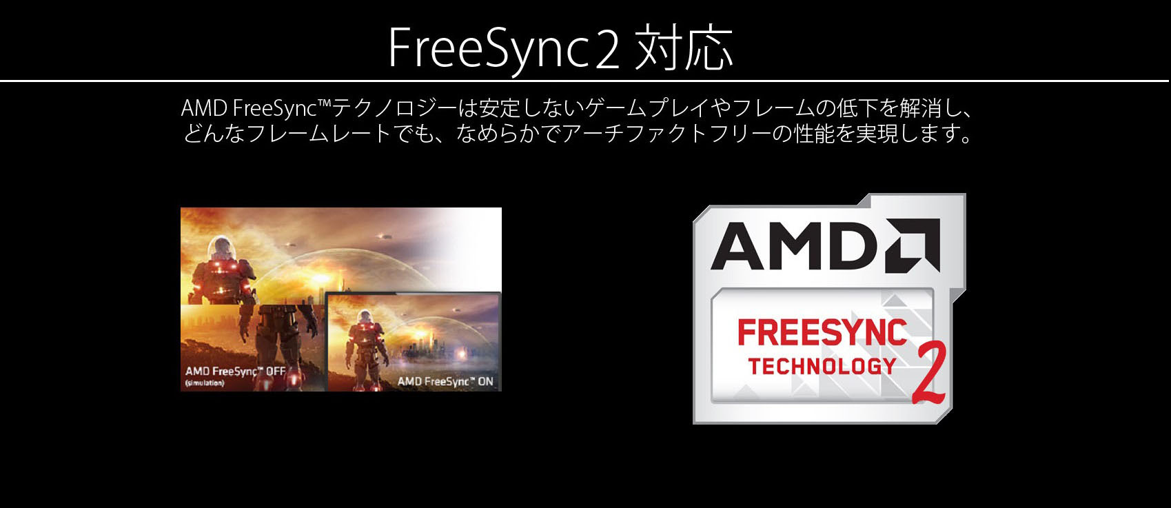ちらつきやティアリングがない、純粋にゲームに没頭できる環境を。AMD FreeSync™テクノロジーは安定しないゲームプレイやフレームの低下を解消し、どんなフレームレートでも、なめらかでアーチファクトフリーの性能を実現します。