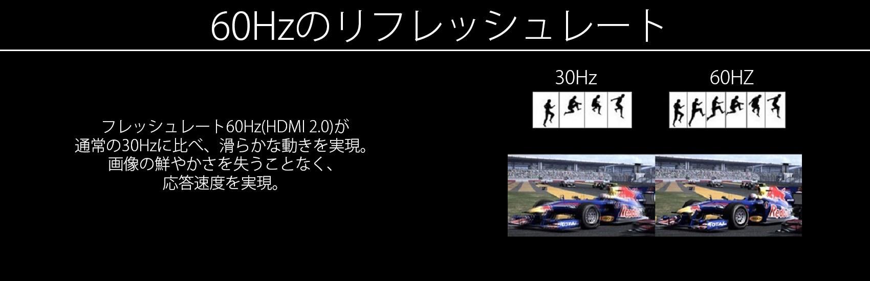 フレッシュレート60Hz(DP / HDMI 2.0)が通常の30Hzに比べ、滑らかな動きを実現。画像の鮮やかさを失うことなく、応答速度8msを実現。*最大解像度表示時リフレッシュレート詳細は商品スペックページにて確認ください。