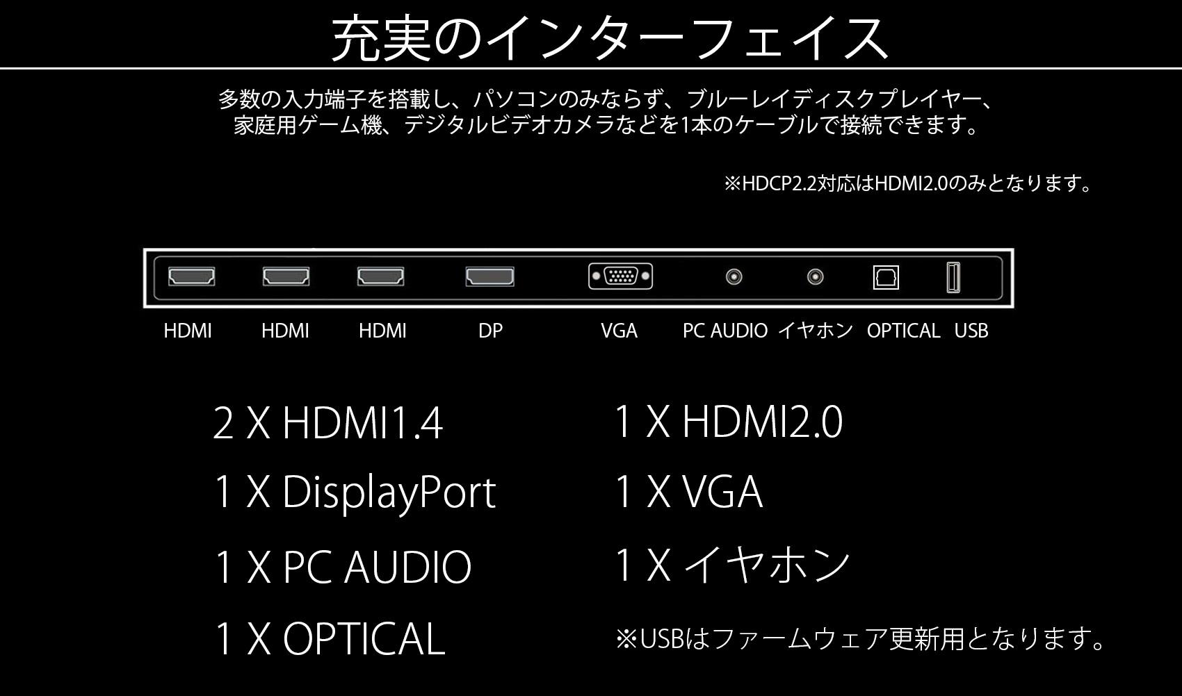 充実のインターフェース 多数の入力端子を搭載し、パソコンのみならず、ブルーレイディスクプレイヤー、ゲーム機、ビデオゲーム、ビデオカメラ、一本のケーブルで接続できます。 4 X HDMI 1 X イヤホン(出力) 1 X Optical出力1 X USB
