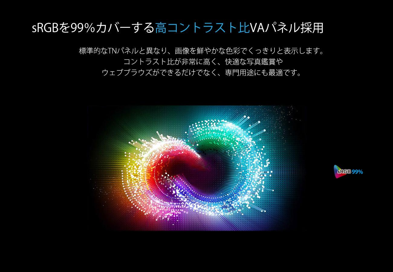 sRGBを99%カバーする高コントラスト比VAパネル採用 標準的なTNパネルと異なり、画像を鮮やかな色彩でくっきりと表示します。 コントラスト比が非常に高く、快適な写真鑑賞や ウェブブラウズができるだけでなく、専門用途にも最適です。 sRGB 99%