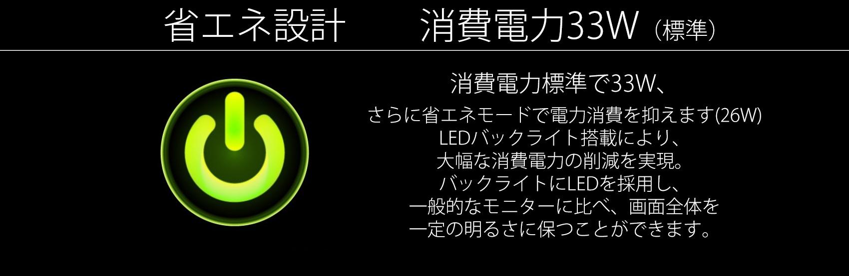 消費電力標準で33W、 LEDバックライト搭載により、 大幅な消費電力の削減を実現。 バックライトにLEDを採用し、 一般的なモニターに比べ、画面全体を 一定の明るさに保つことができます。