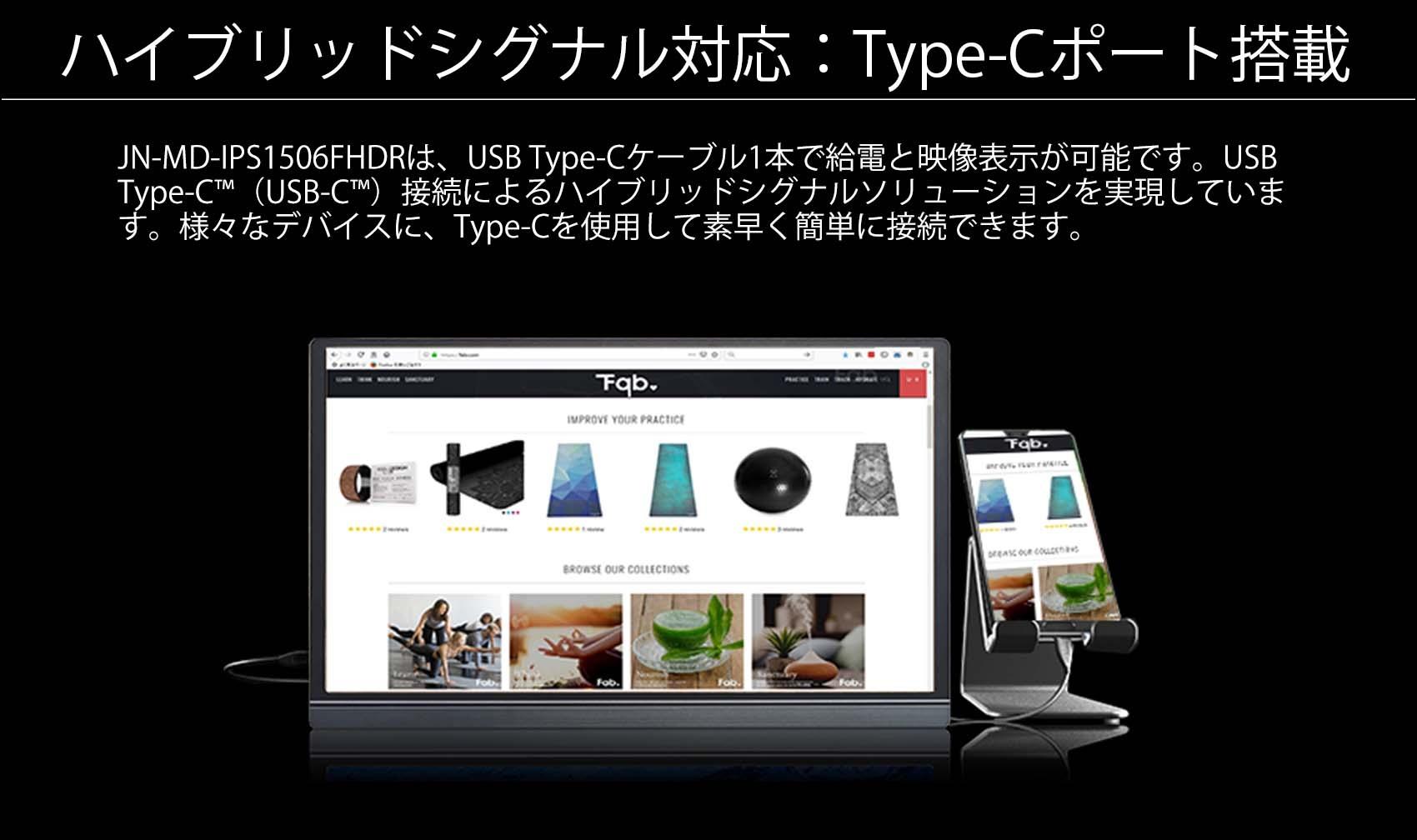 ハイブリッドシグナル対応:Type-Cポート搭載 JN-MD-IPS1506FHDRは、USB Type-Cケーブル1本で給電と映像表示が可能です。USB Type-CM (USB-CTM) 接続によるハイブリッドシグナルソリューションを実現していま す。様々なデバイスに、Type-Cを使用して素早く簡単に接続できます。 ※ご使用の機器によっては、電源供給用のケーブルを必要とする場合もございます。
