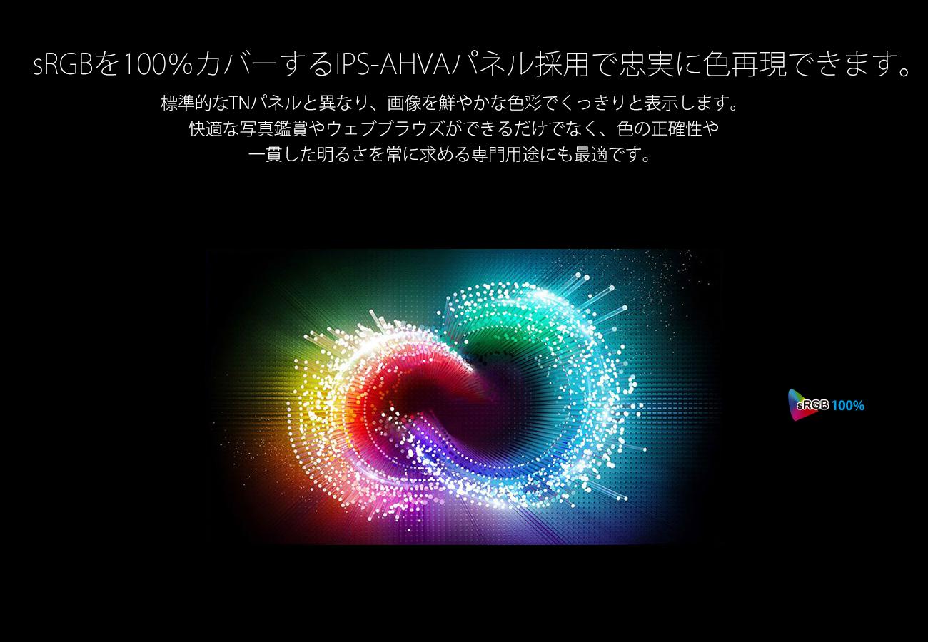 sRGBを100%カバーするIPS-AHVAパネル採用で忠実に色再現できます。 標準的なTNパネルと異なり、画像を鮮やかな色彩でくっきりと表示します。 快適な写真鑑賞やウェブブラウズができるだけでなく、色の正確性や 一貫した明るさを常に求める専門用途にも最適です。 GRGB 100%