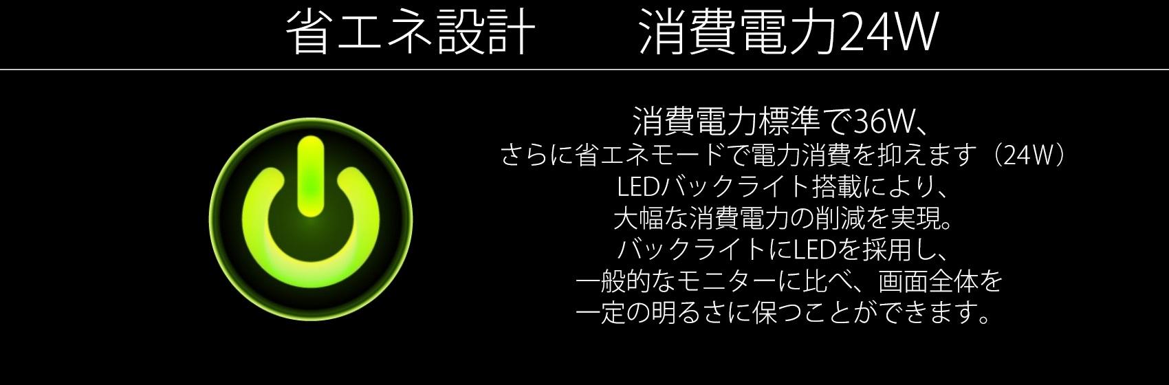 消費電力標準で36W、 LEDバックライト搭載により、 大幅な消費電力の削減を実現。 バックライトにLEDを採用し、 一般的なモニターに比べ、画面全体を 一定の明るさに保つことができます。