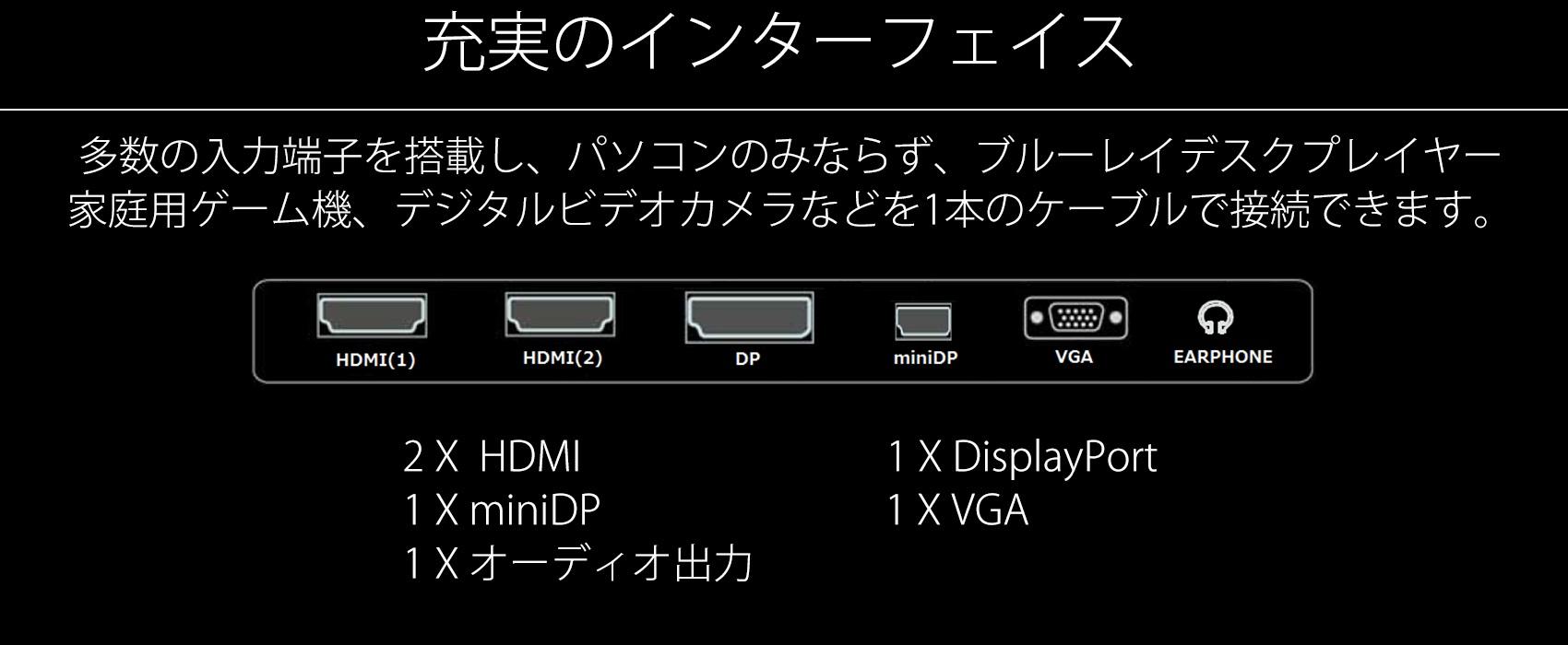充実のインターフェイス 多数の入力端子を搭載し、パソコンのみならず、ブルーレイデスクプレイヤー 家庭用ゲーム機、デジタルビデオカメラなどを1本のケーブルで接続できます。 HDMI(1) HDMI(2) DP miniDP VGA EARPHONE 2X HDMI 1 X miniDP 1X オーディオ出力 1 X DisplayPort 1 X VGA