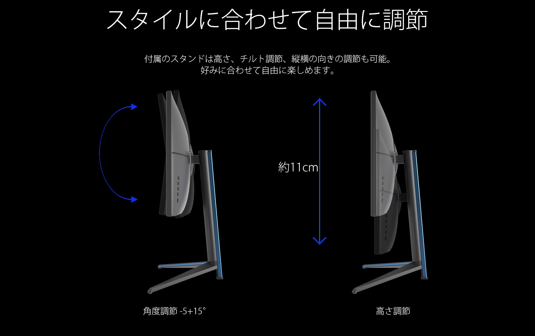 スタイルに合わせて自由に調節 付属のスタンドは高さ、チルト調節、縦横の向きの調節も可能。 好みに合わせて自由に楽しめます。 約11cm 角度調節 -5+15° 高さ調節