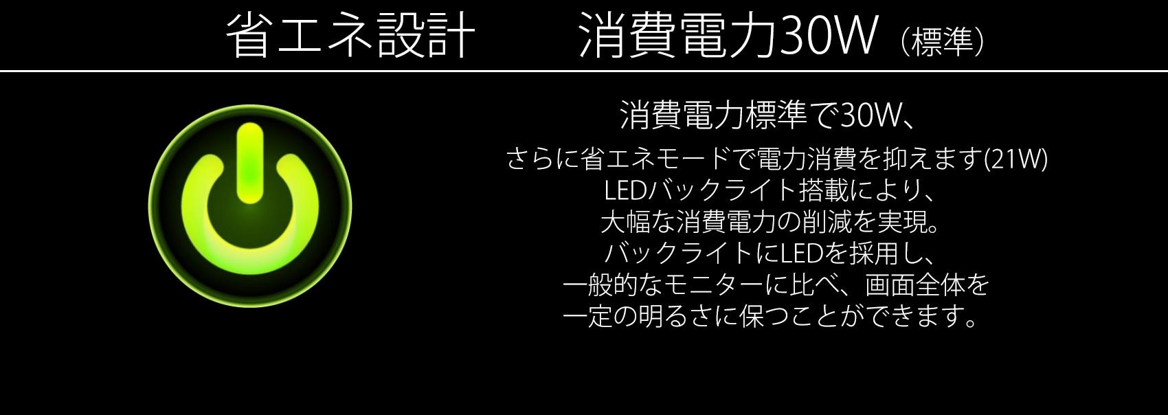 消費電力標準で27W、 LEDバックライト搭載により、 大幅な消費電力の削減を実現。 バックライトにLEDを採用し、 一般的なモニターに比べ、画面全体を 一定の明るさに保つことができます。