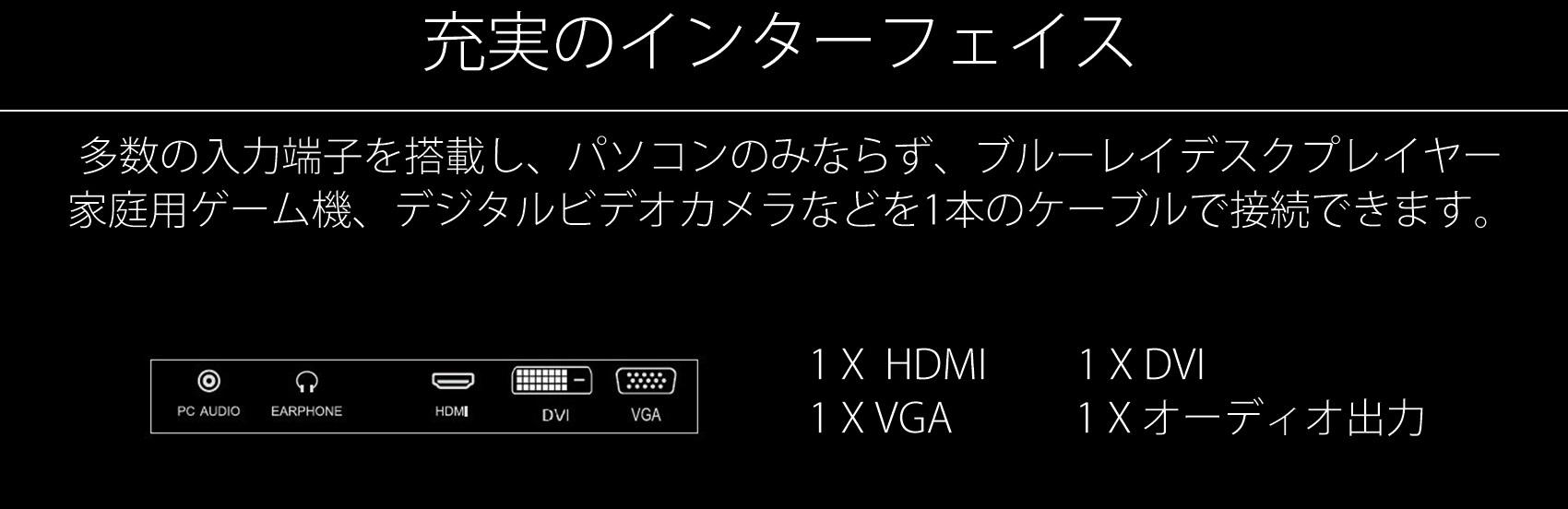HDMI インターフェース 1920×1080ドット表示に対応する機能付HDMI入力端子(HDCP対応)を搭載し、パソコンのみならず、ブルーレイディスクプレイヤー、家庭用ゲーム機、デジタルビデオカメラなどを1本のケーブルで接続できます。筐体カラーは、白の1色となります。