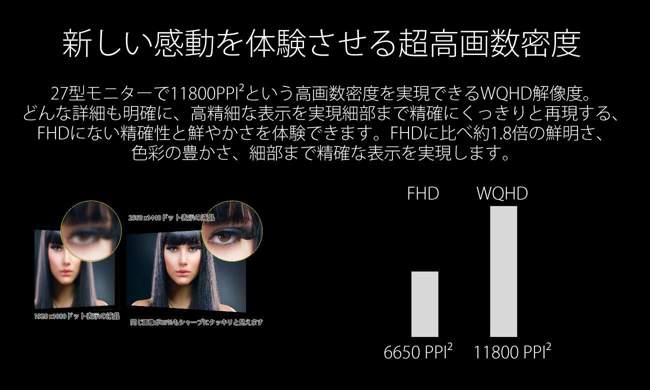 新しい感動を体験させる超高画数密度。画数ピッチ(画素と画素の距離)を約0.27ミリ迄に縮めることを実現。32型モニターでも92PPIという高画数密度を実現できるWQHD解像度。どんな詳細も明確に、高精細な表示を実現。細部まで精確にくっきりと再現する、今までにない精確性と鮮やかさを体験できます。4 倍の鮮明さ、色彩の豊かさ、細部まで精確な表示を実現します。低価格で超高精細機能が得られます。