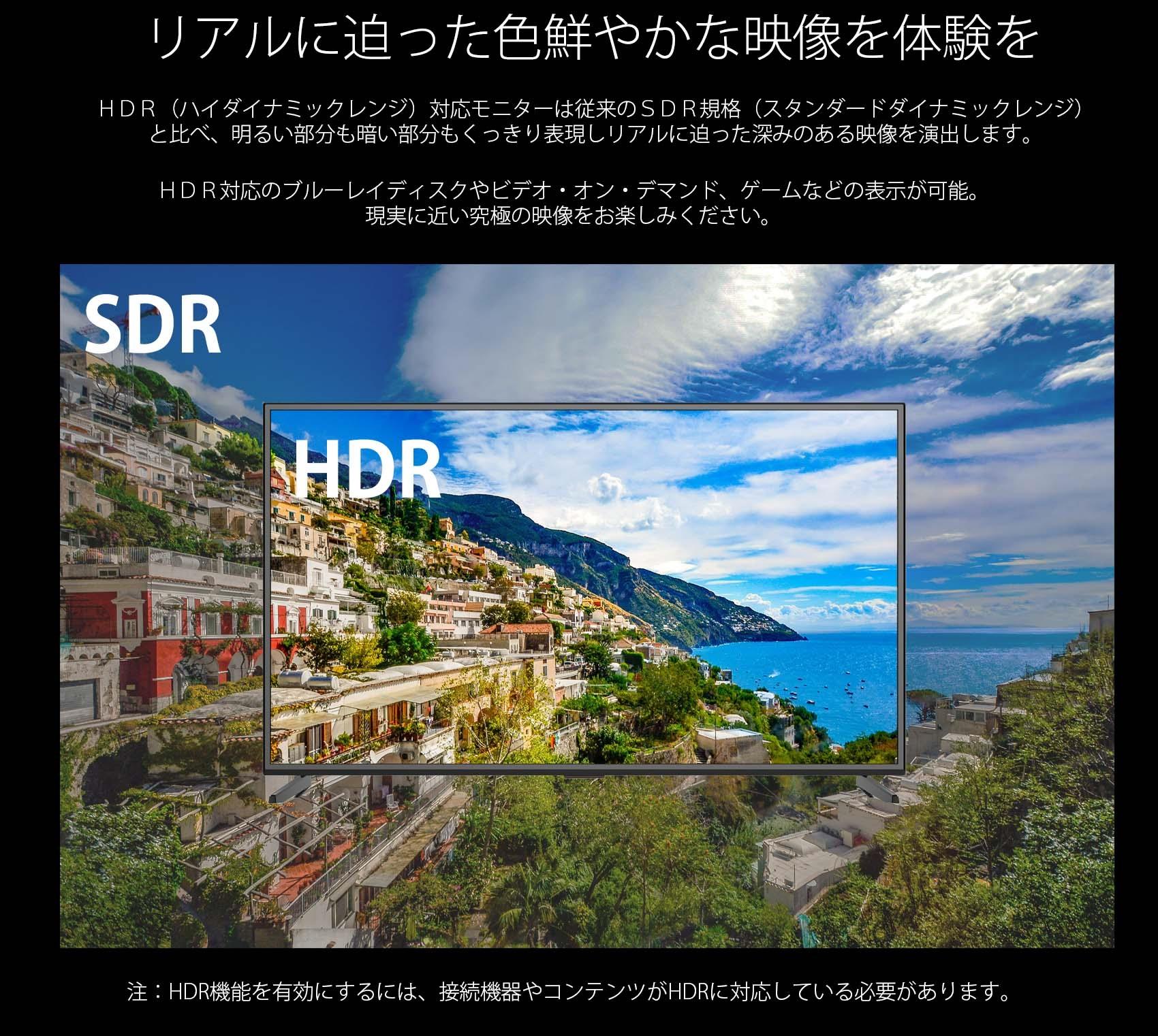 リアルに迫った色鮮やかな映像を体験を HDR(ハイダイナミックレンジ)対応モニターは従来のSDR規格(スタンダードダイナミックレンジ) と比べ、明るい部分も暗い部分もくっきり表現しリアルに迫った深みのある映像を演出します。 HDR対応のブルーレイディスクやビデオ・オン・デマンド、ゲームなどの表示が可能。 現実に近い究極の映像をお楽しみください。 SDR HDR 注:HDR機能を有効にするには、接続機器やコンテンツがHDRに対応している必要があります。