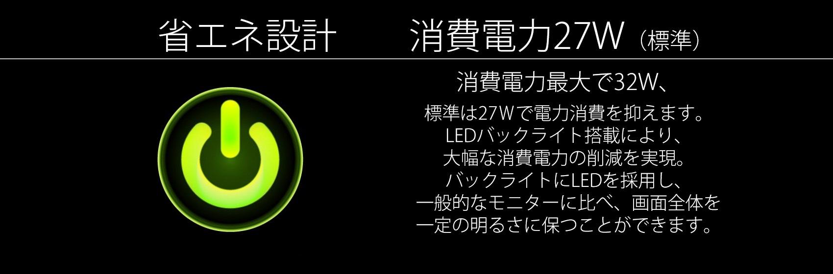 消費電力標準で32W、 LEDバックライト搭載により、 大幅な消費電力の削減を実現。 バックライトにLEDを採用し、 一般的なモニターに比べ、画面全体を 一定の明るさに保つことができます。