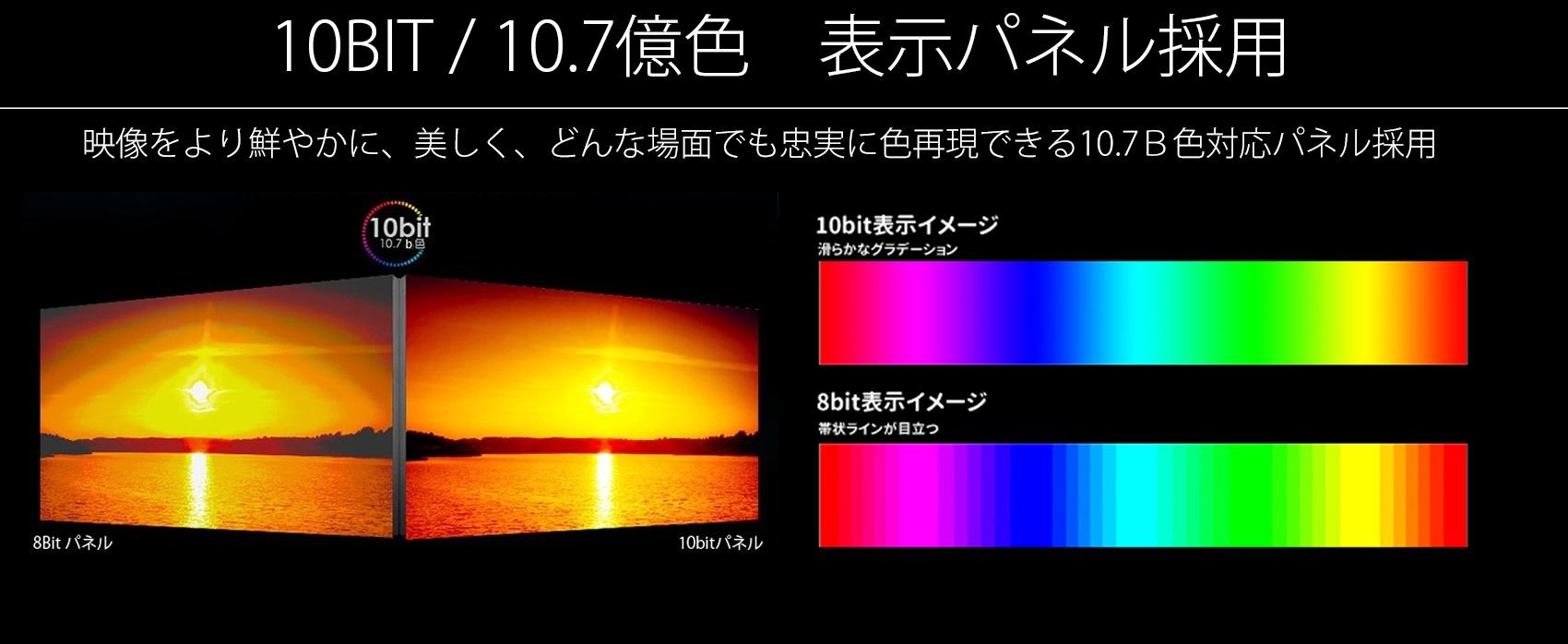 10bit パネル 1.07b色 パネル採用 映像をより鮮やかに、美しく、どんな場面でも忠実な色再現できる1.07B色対応パネル採用。
