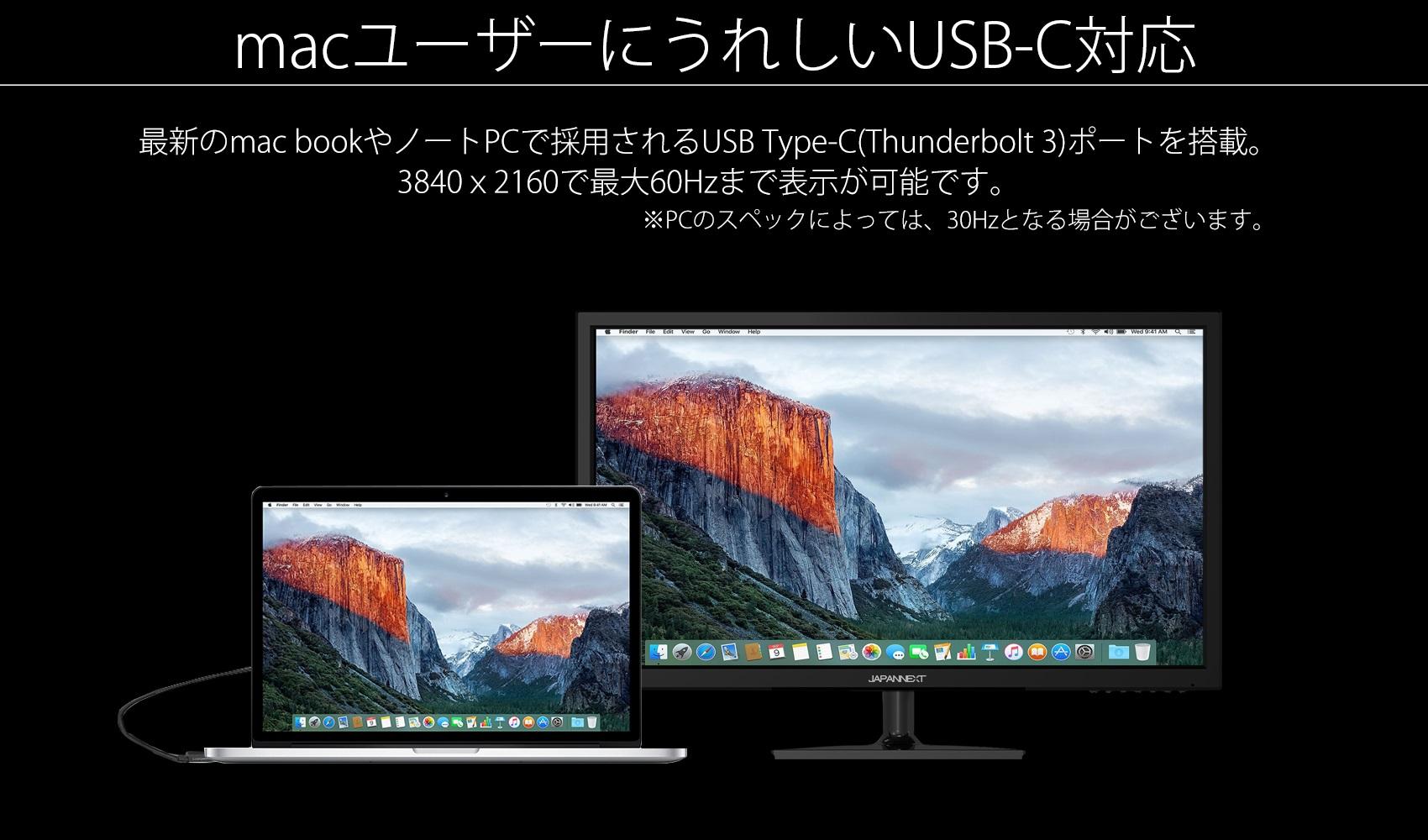 macユーザーにうれしいUSB-C対応 最新のmac bookやノートPCで採用されるUSB Type-C(Thunderbolt 3)ポートを搭載。 3840 x2160で最大60Hzまで表示が可能です。 ※PCのスペックによっては、30Hzとなる場合がございます。