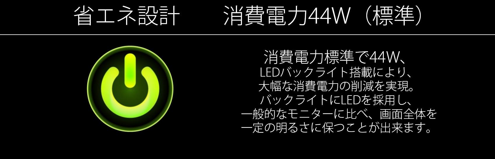 消費電力標準で44W、 LEDバックライト搭載により、 大幅な消費電力の削減を実現。 バックライトにLEDを採用し、 一般的なモニターに比べ、画面全体を 一定の明るさに保つことができます。